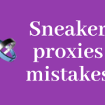 5 Sneaker proxies mistakes that cost you money