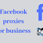 Facebook proxies for businesses - An useful guide